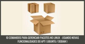 10 COMANDOS PARA GERENCIAR PACOTES NO LINUX - USANDO NOVAS FUNCIONALIDADES DO APT ( UBUNTU / DEBIAN )