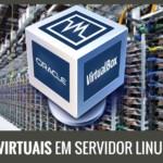 VirtualBox – Executando Máquinas Virtuais Em Um Servidor Linux Com VBoxHeadless